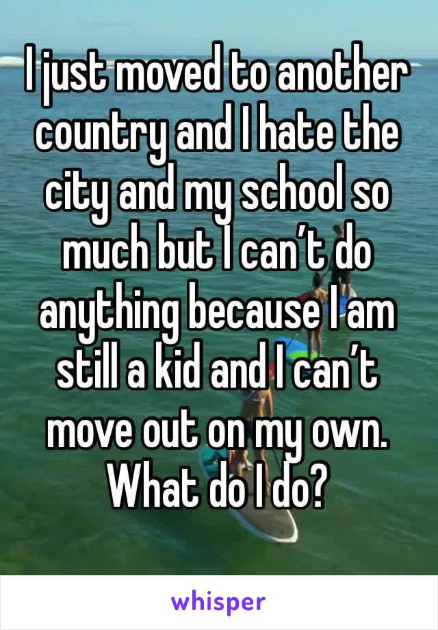 I just moved to another country and I hate the city and my school so much but I can't do anything because I am still a kid and I can't move out on my own. What do I do?