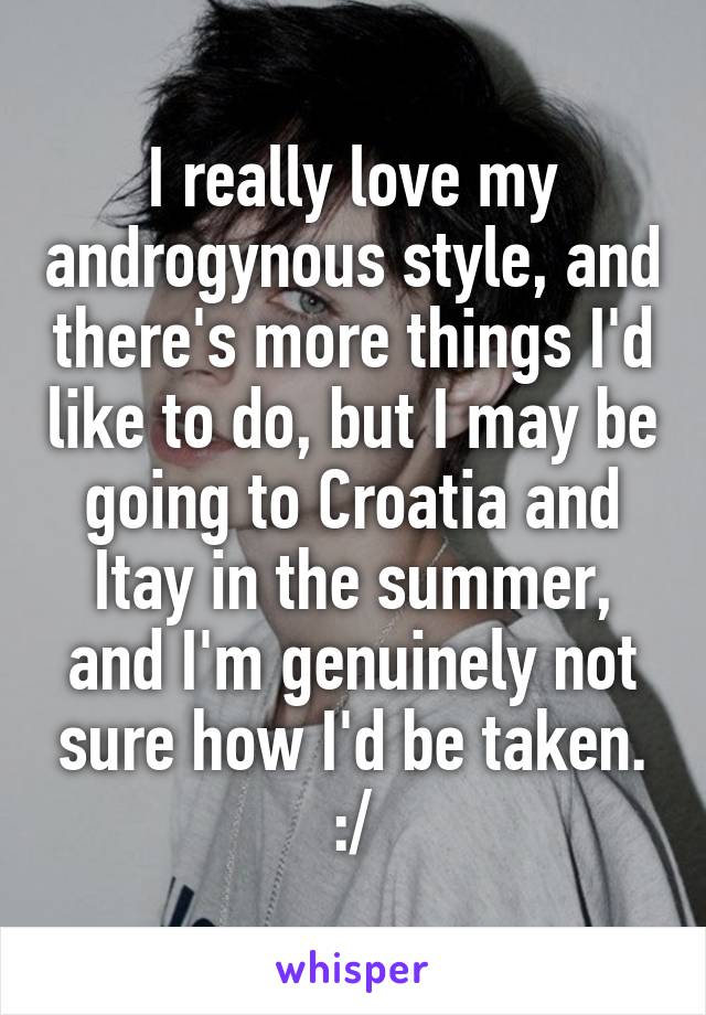 I really love my androgynous style, and there's more things I'd like to do, but I may be going to Croatia and Itay in the summer, and I'm genuinely not sure how I'd be taken. :/
