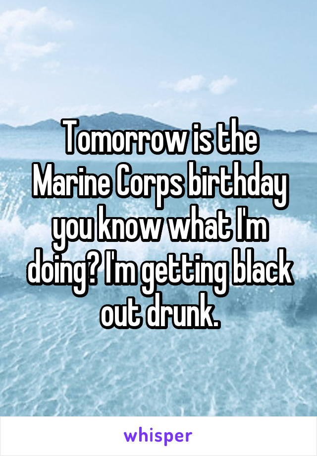Tomorrow is the Marine Corps birthday you know what I'm doing? I'm getting black out drunk.