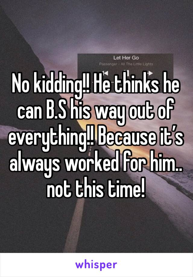 No kidding!! He thinks he can B.S his way out of everything!! Because it's always worked for him.. not this time!