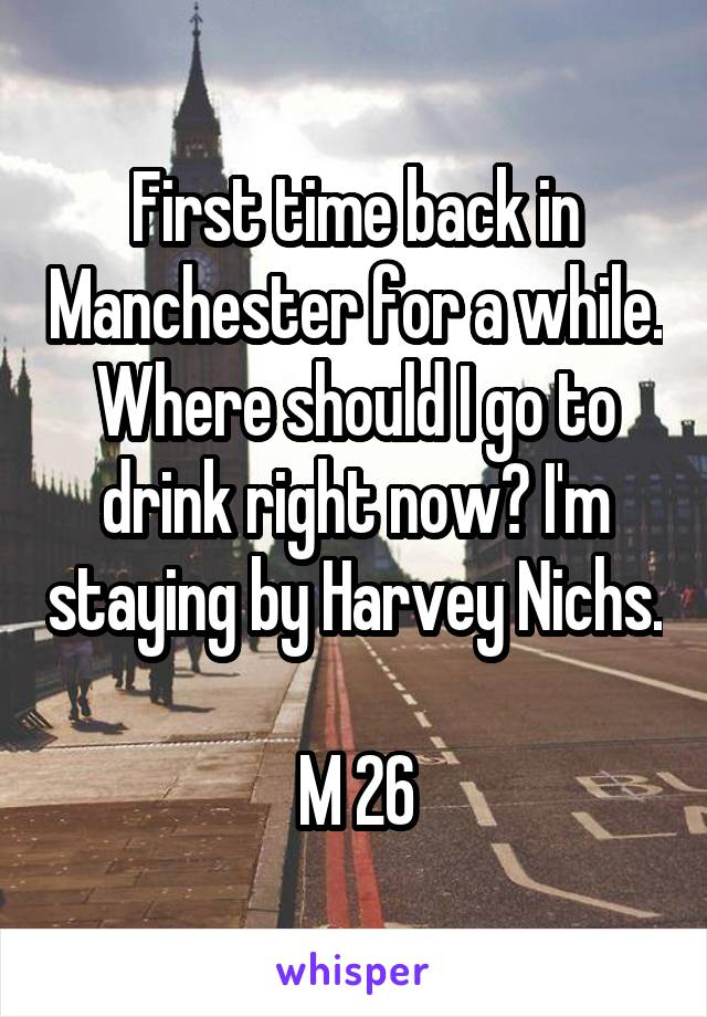 First time back in Manchester for a while. Where should I go to drink right now? I'm staying by Harvey Nichs.  M 26