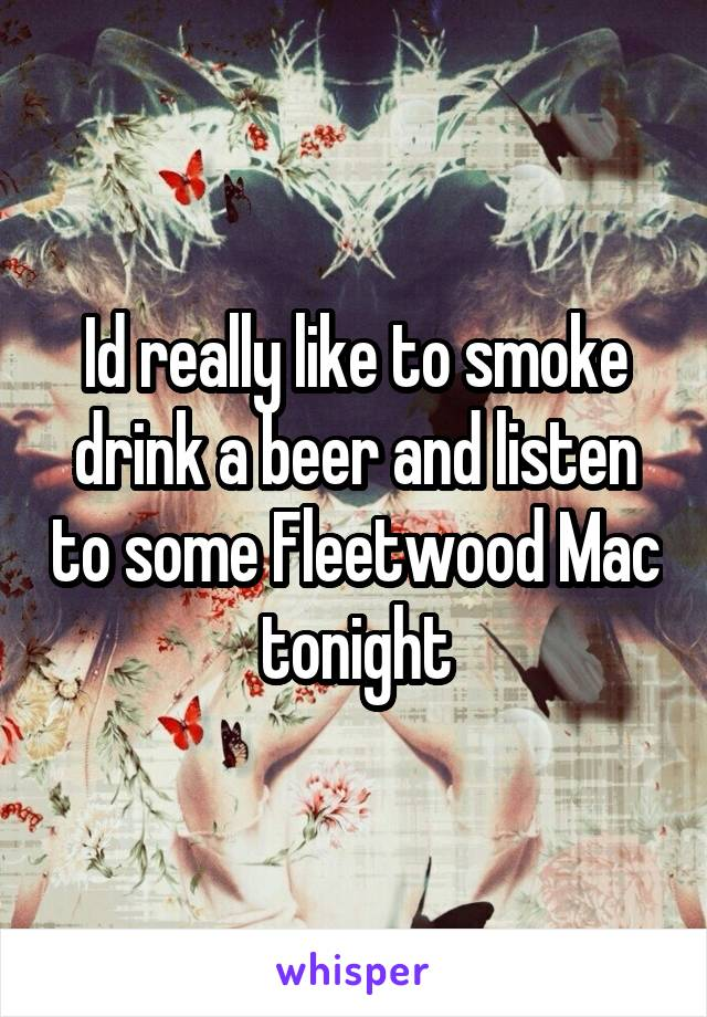 Id really like to smoke drink a beer and listen to some Fleetwood Mac tonight