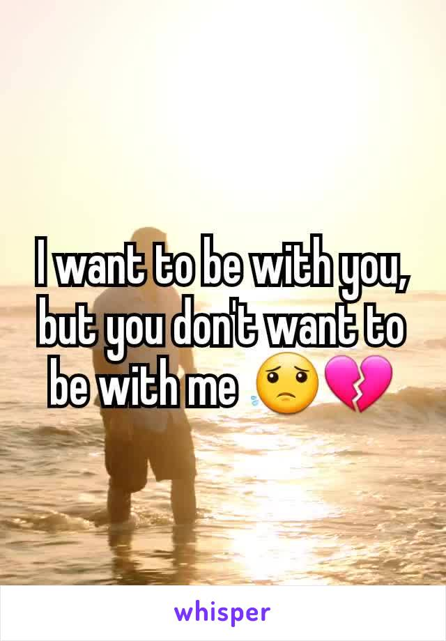 I want to be with you, but you don't want to be with me 😟💔