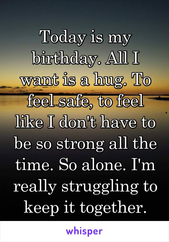Today is my birthday. All I want is a hug. To feel safe, to feel like I don't have to be so strong all the time. So alone. I'm really struggling to keep it together.