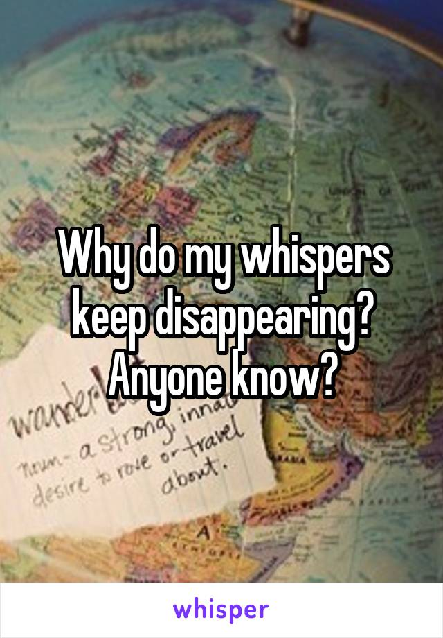 Why do my whispers keep disappearing? Anyone know?