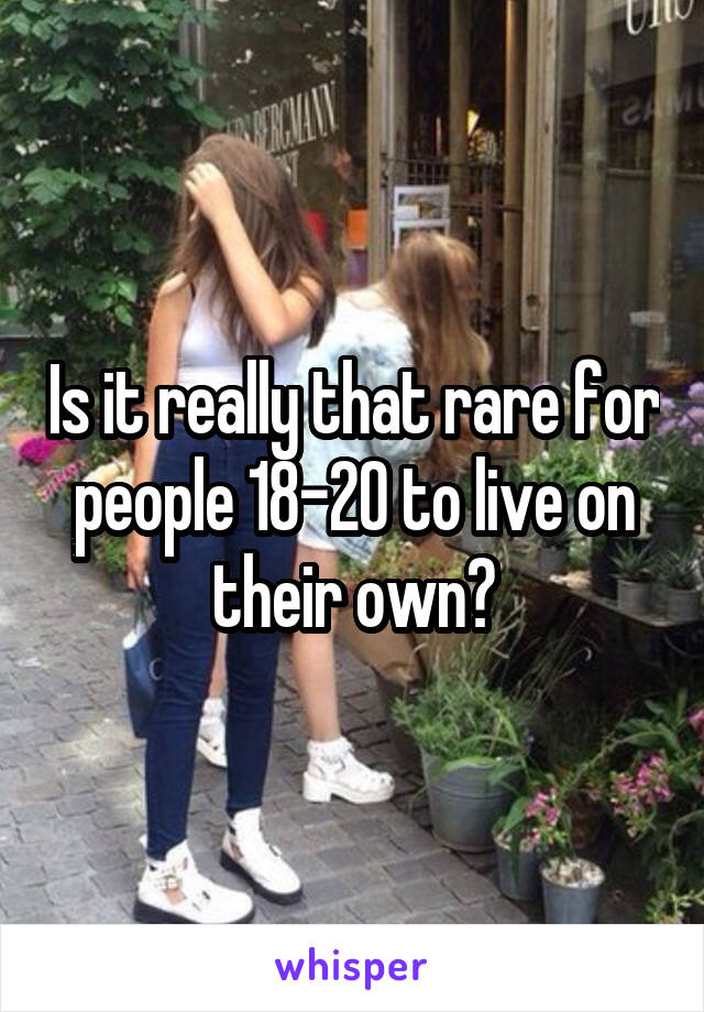 Is it really that rare for people 18-20 to live on their own?
