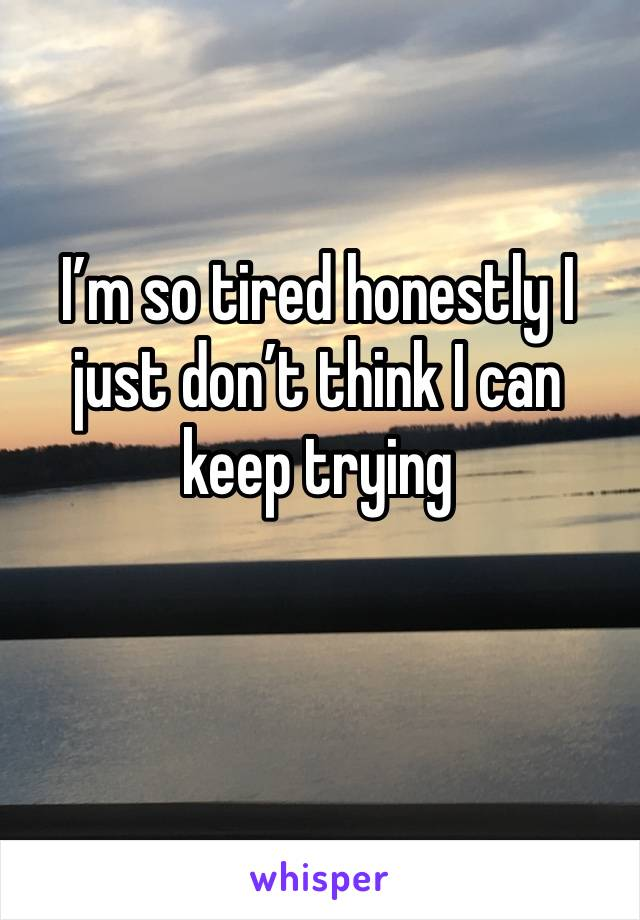 I'm so tired honestly I just don't think I can keep trying