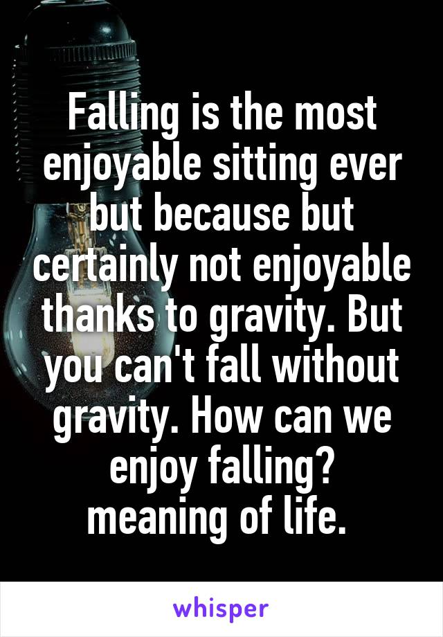 Falling is the most enjoyable sitting ever but because but certainly not enjoyable thanks to gravity. But you can't fall without gravity. How can we enjoy falling? meaning of life.