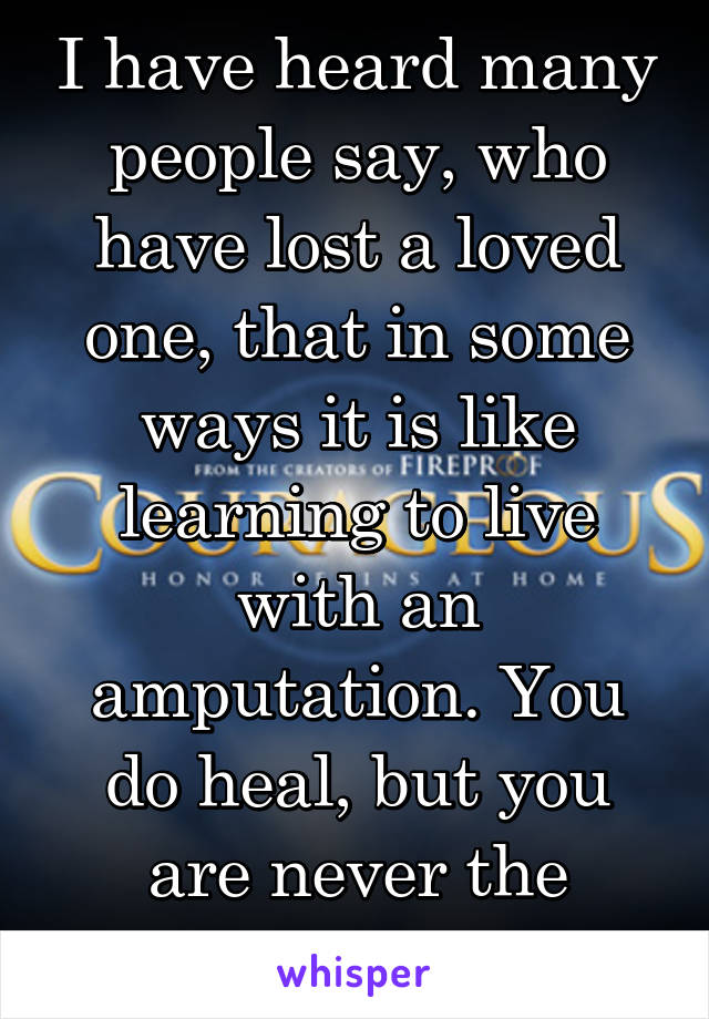 I have heard many people say, who have lost a loved one, that in some ways it is like learning to live with an amputation. You do heal, but you are never the same.