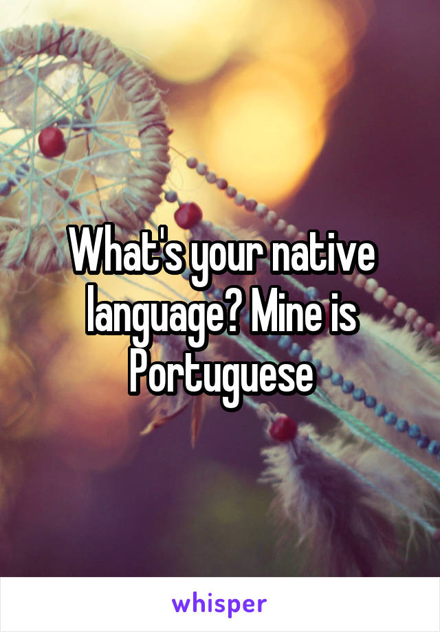 What's your native language? Mine is Portuguese