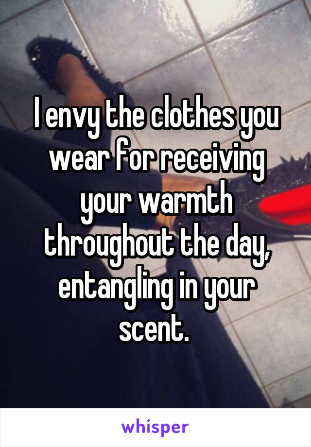 I envy the clothes you wear for receiving your warmth throughout the day, entangling in your scent.