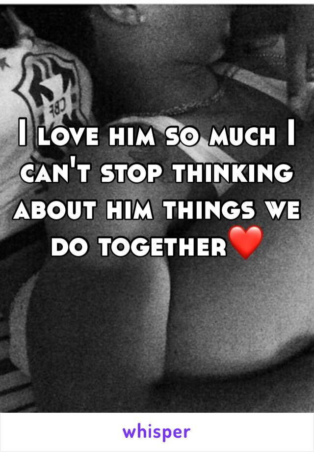 I love him so much I can't stop thinking about him things we do together❤️