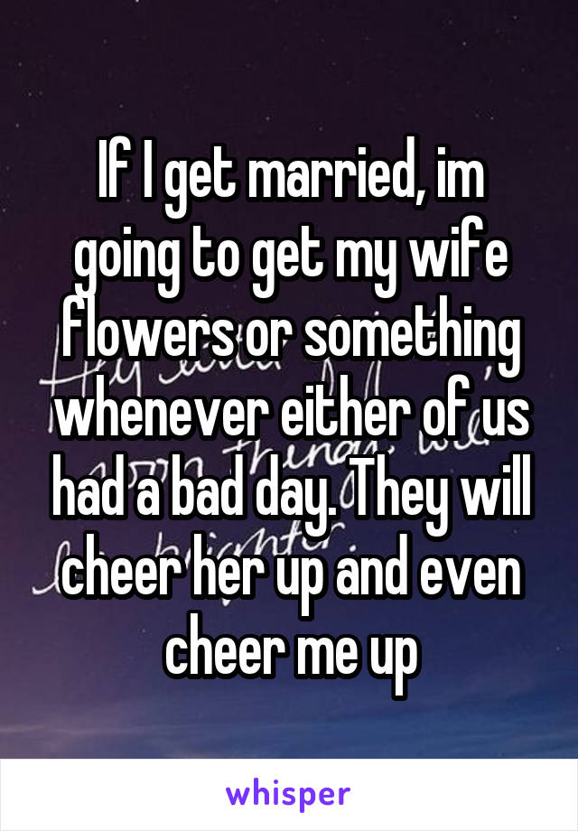 If I get married, im going to get my wife flowers or something whenever either of us had a bad day. They will cheer her up and even cheer me up