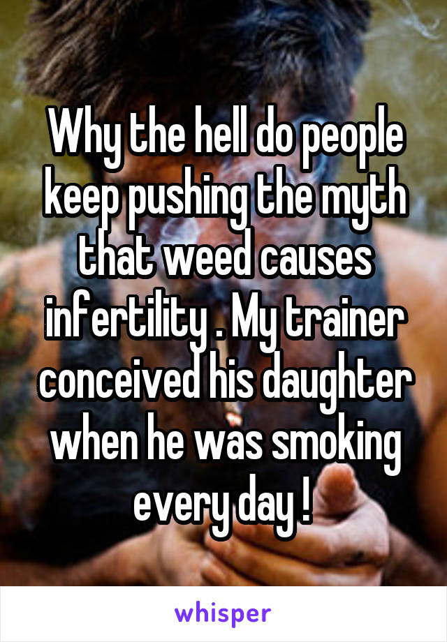Why the hell do people keep pushing the myth that weed causes infertility . My trainer conceived his daughter when he was smoking every day !