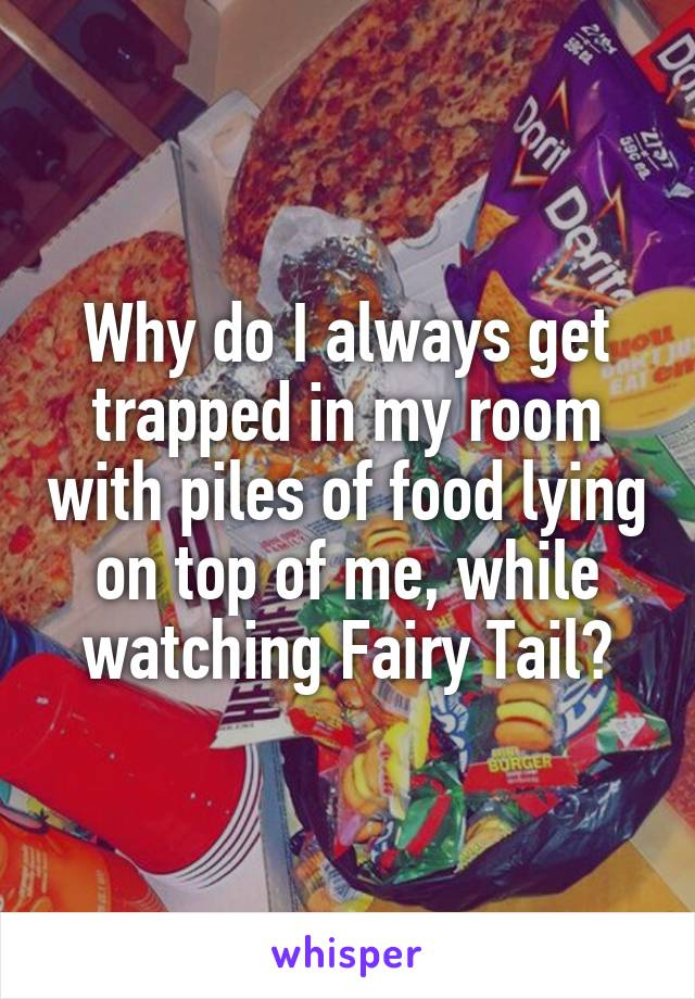 Why do I always get trapped in my room with piles of food lying on top of me, while watching Fairy Tail?