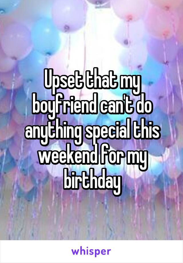 Upset that my boyfriend can't do anything special this weekend for my birthday