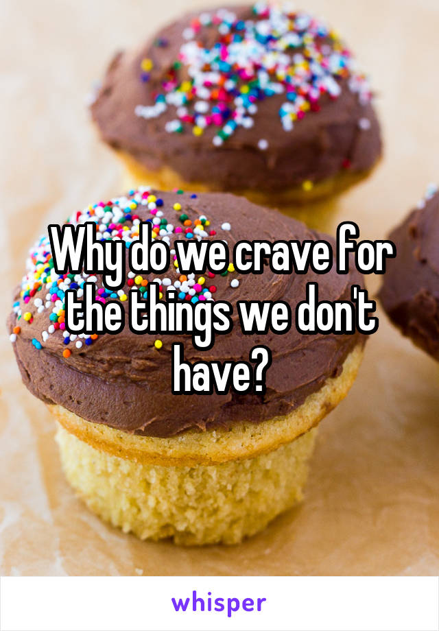 Why do we crave for the things we don't have?