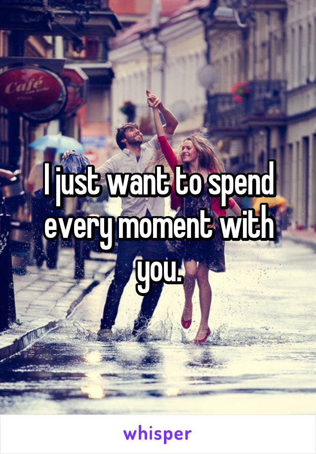 I just want to spend every moment with you.