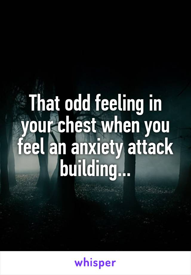 That odd feeling in your chest when you feel an anxiety attack building...