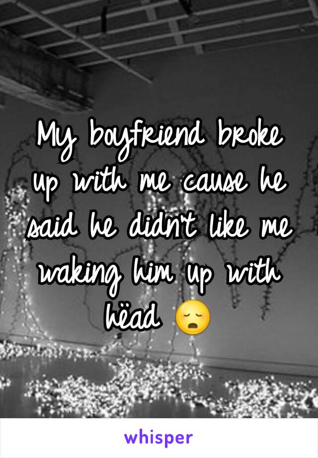 My boyfriend broke up with me cause he said he didn't like me waking him up with hëad 😳