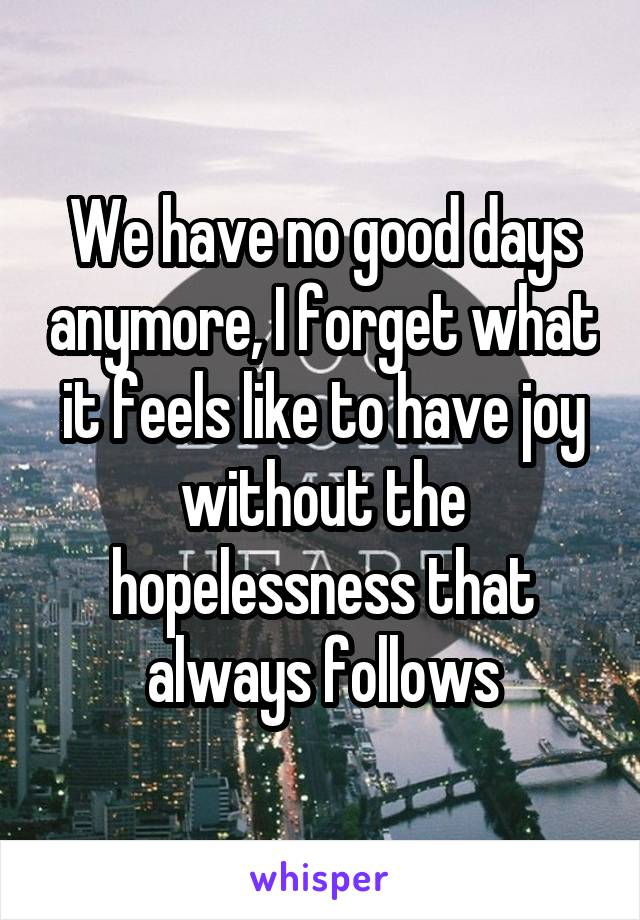 We have no good days anymore, I forget what it feels like to have joy without the hopelessness that always follows