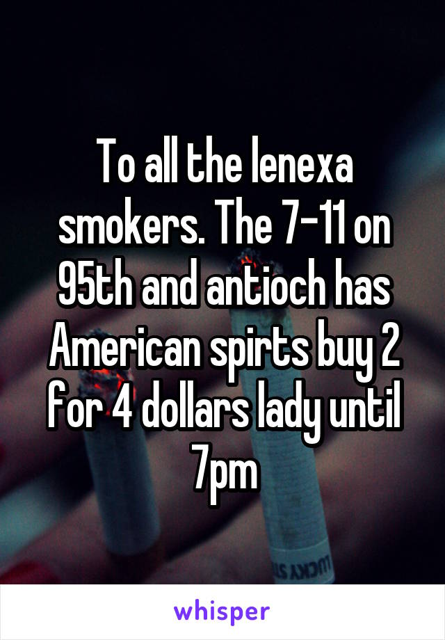 To all the lenexa smokers. The 7-11 on 95th and antioch has American spirts buy 2 for 4 dollars lady until 7pm