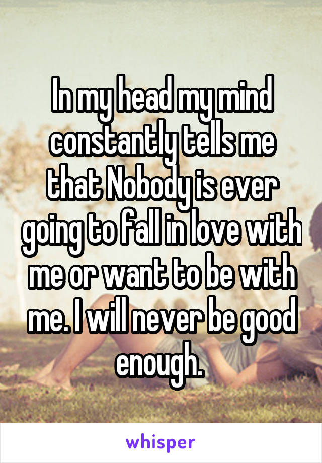 In my head my mind constantly tells me that Nobody is ever going to fall in love with me or want to be with me. I will never be good enough.