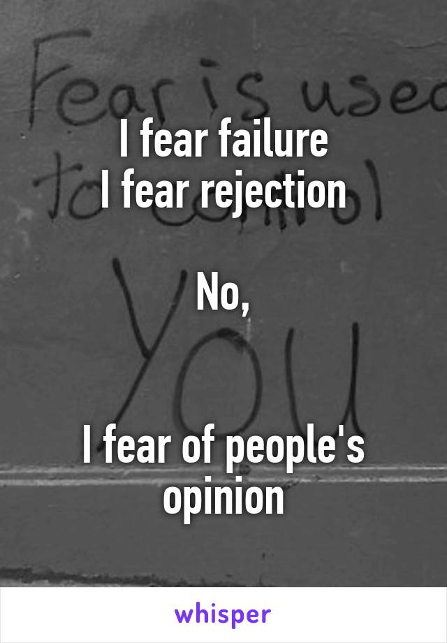 I fear failure I fear rejection  No,   I fear of people's opinion