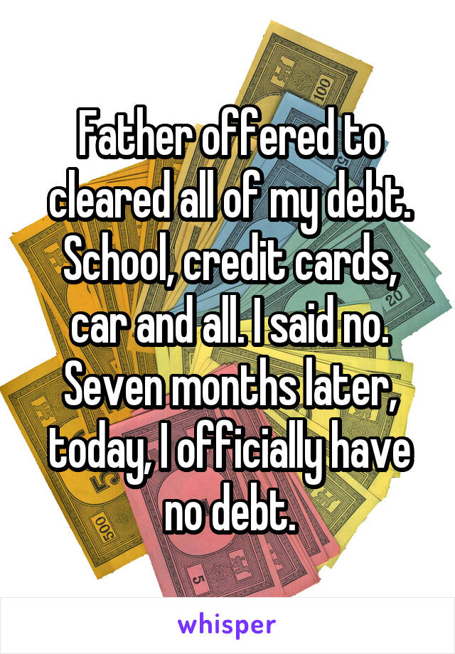 Father offered to cleared all of my debt. School, credit cards, car and all. I said no. Seven months later, today, I officially have no debt.