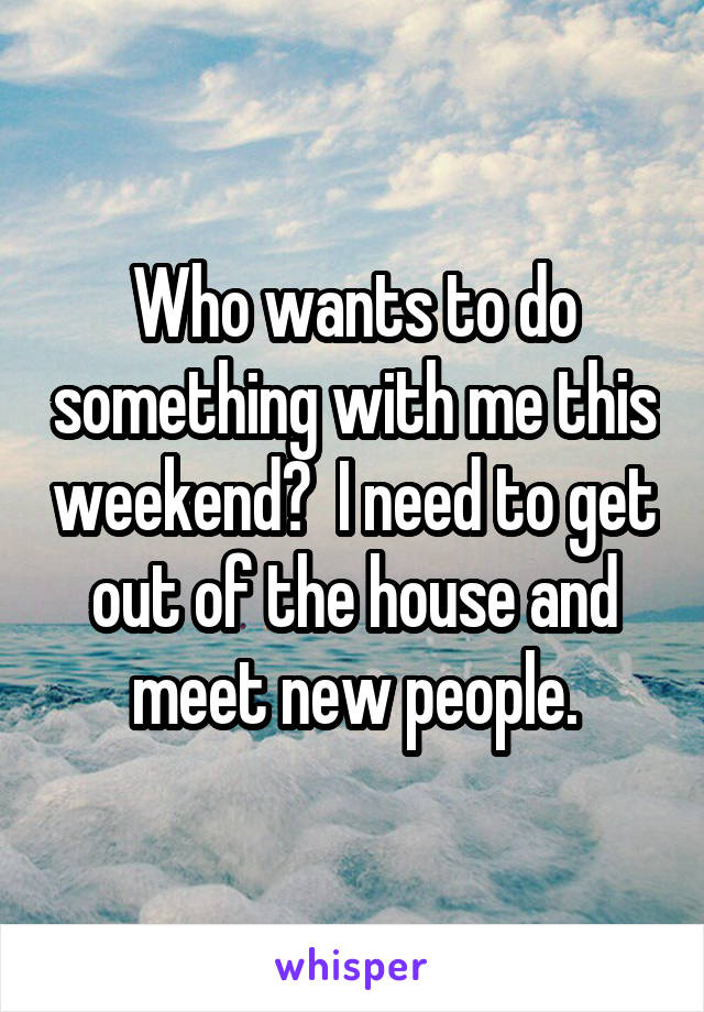 Who wants to do something with me this weekend?  I need to get out of the house and meet new people.