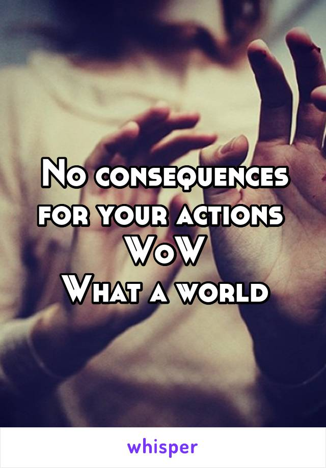 No consequences for your actions  WoW What a world