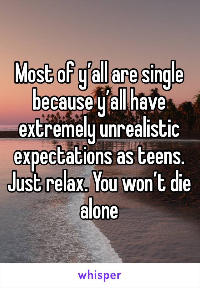 Most of y'all are single because y'all have extremely unrealistic expectations as teens. Just relax. You won't die alone