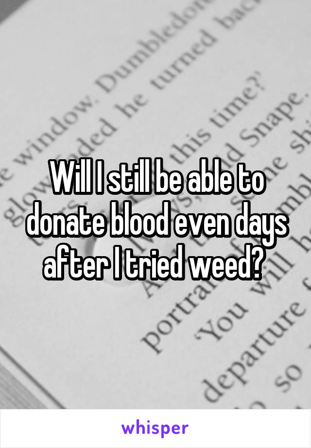 Will I still be able to donate blood even days after I tried weed?