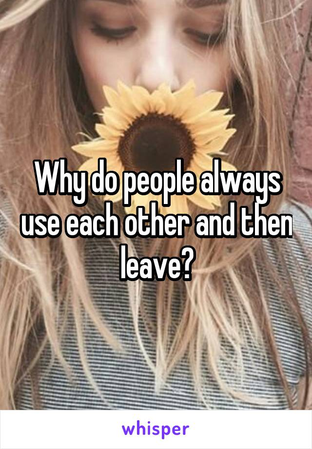 Why do people always use each other and then leave?