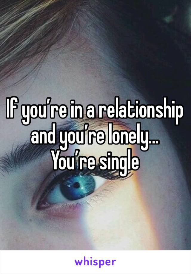 If you're in a relationship and you're lonely... You're single