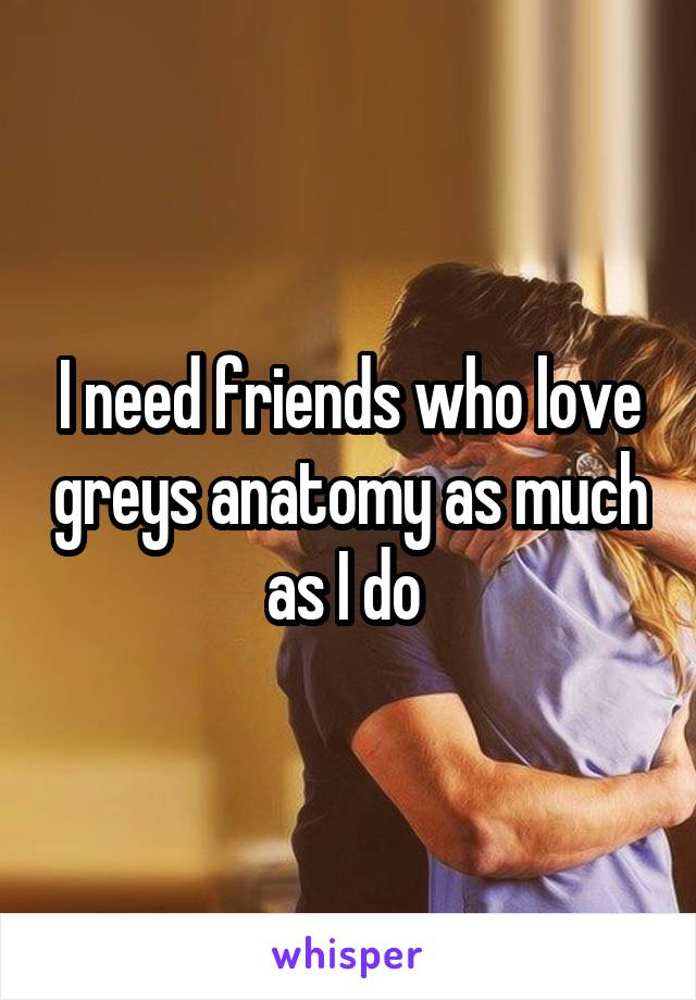 I need friends who love greys anatomy as much as I do