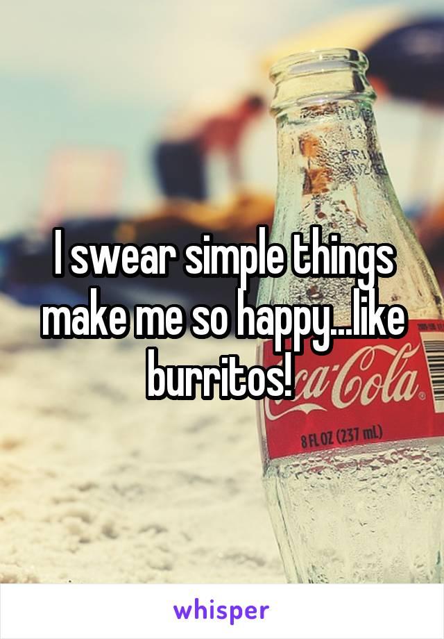 I swear simple things make me so happy...like burritos!