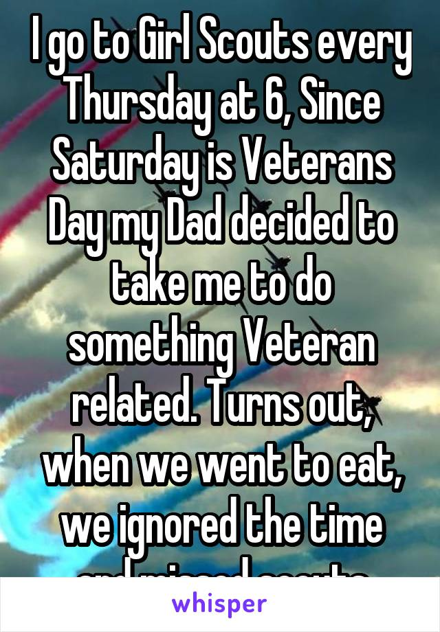 I go to Girl Scouts every Thursday at 6, Since Saturday is Veterans Day my Dad decided to take me to do something Veteran related. Turns out, when we went to eat, we ignored the time and missed scouts