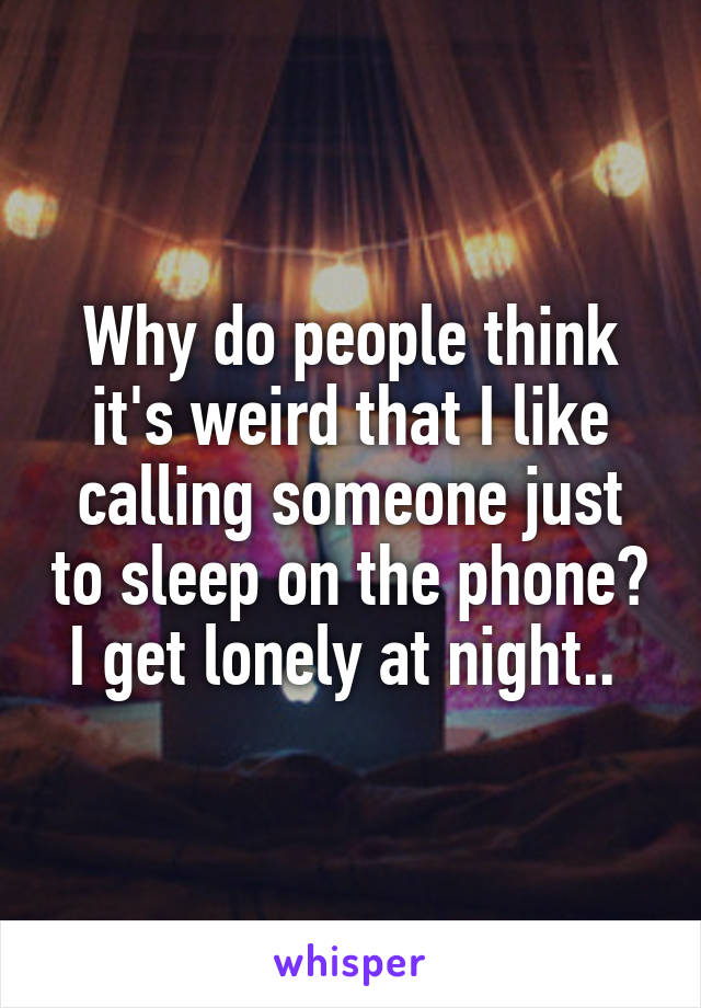 Why do people think it's weird that I like calling someone just to sleep on the phone? I get lonely at night..