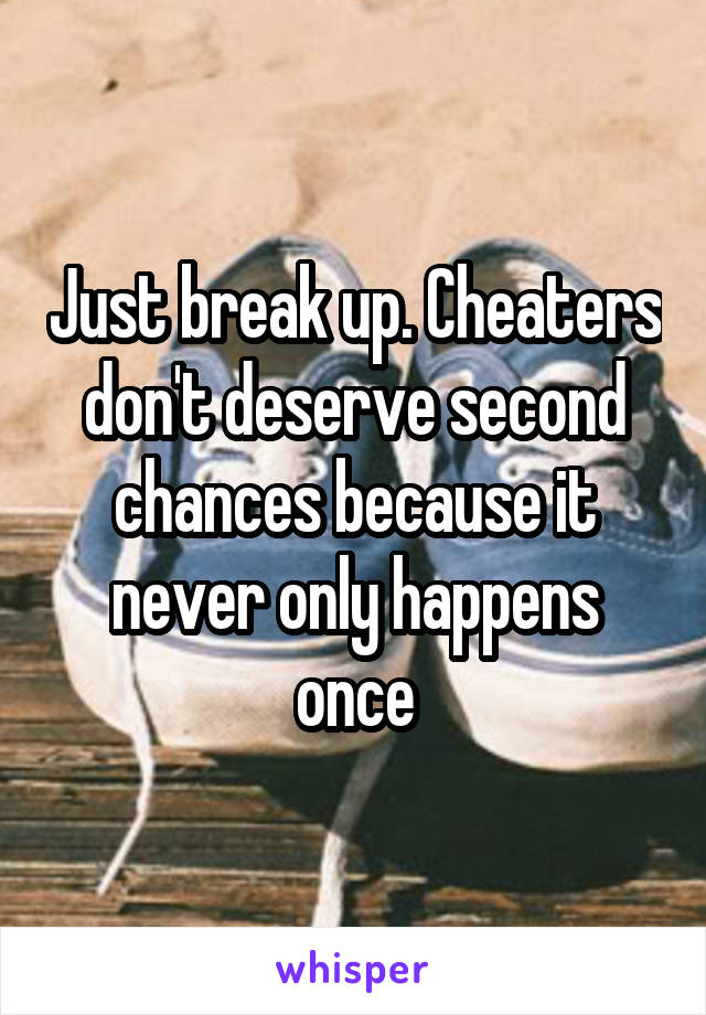 Just break up. Cheaters don't deserve second chances because it never only happens once