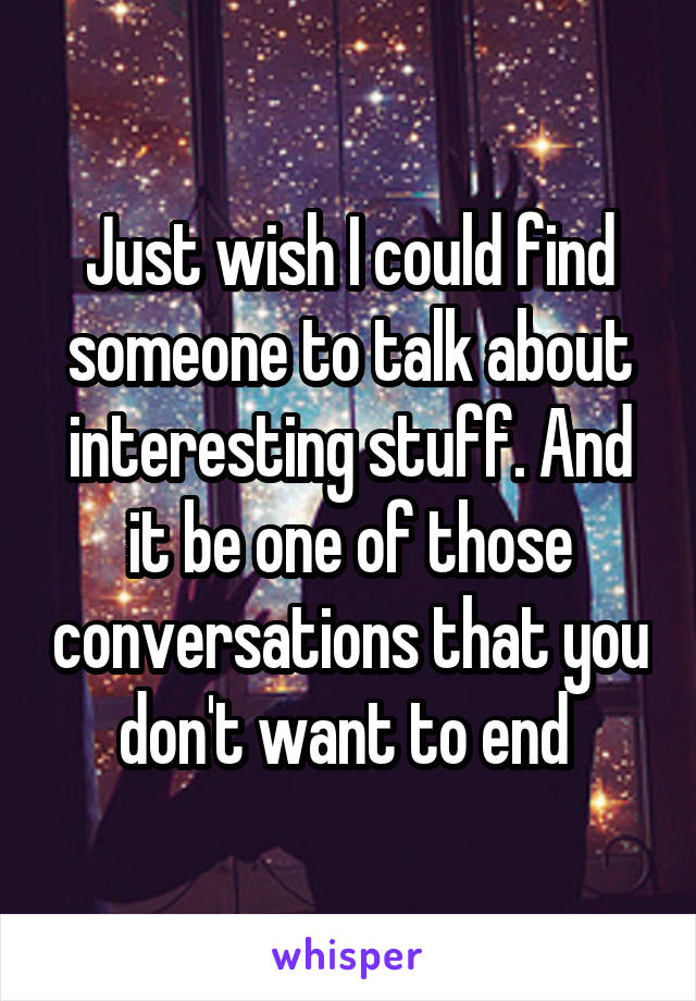 Just wish I could find someone to talk about interesting stuff. And it be one of those conversations that you don't want to end
