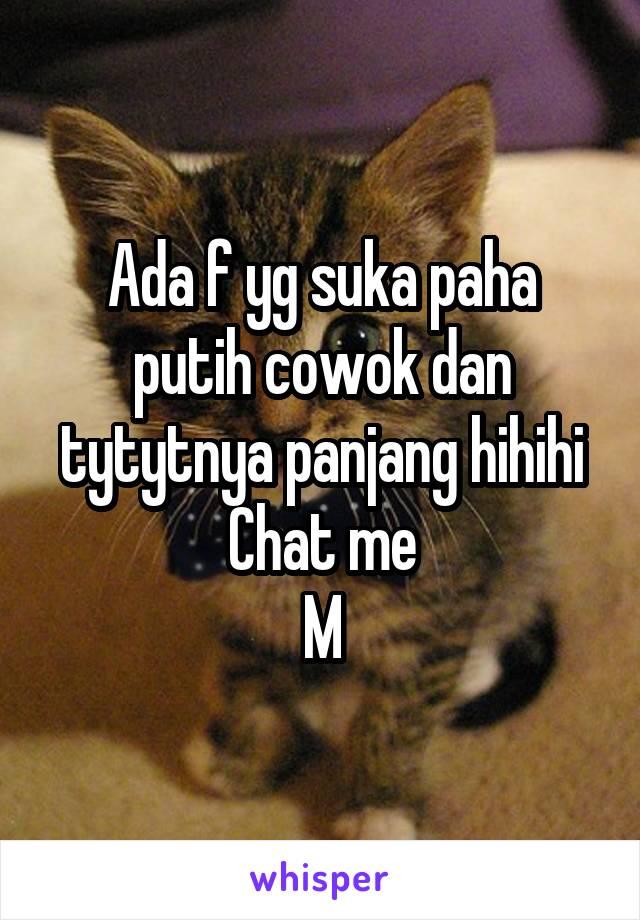 Ada f yg suka paha putih cowok dan tytytnya panjang hihihi Chat me M