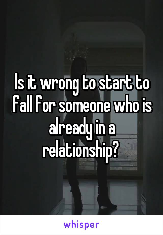 Is it wrong to start to fall for someone who is already in a relationship?