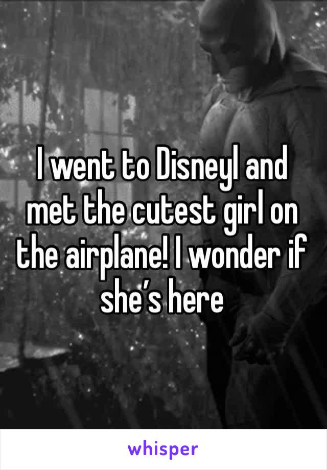 I went to Disneyl and met the cutest girl on the airplane! I wonder if she's here