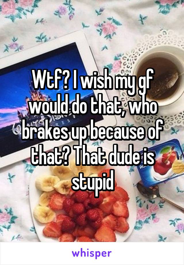 Wtf? I wish my gf would do that, who brakes up because of that? That dude is stupid
