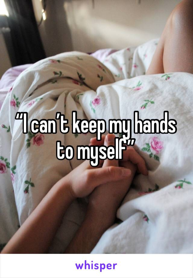 """I can't keep my hands to myself"""