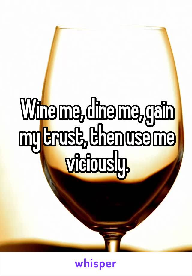 Wine me, dine me, gain my trust, then use me viciously.