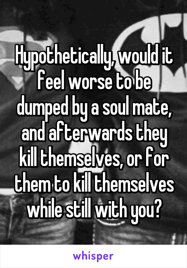 Hypothetically, would it feel worse to be dumped by a soul mate, and afterwards they kill themselves, or for them to kill themselves while still with you?