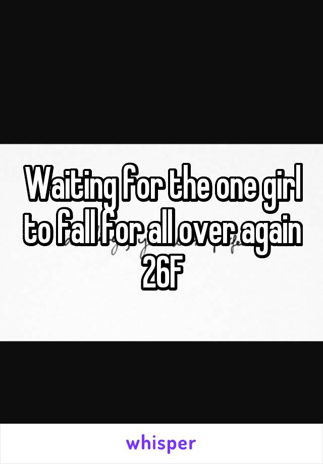 Waiting for the one girl to fall for all over again 26F