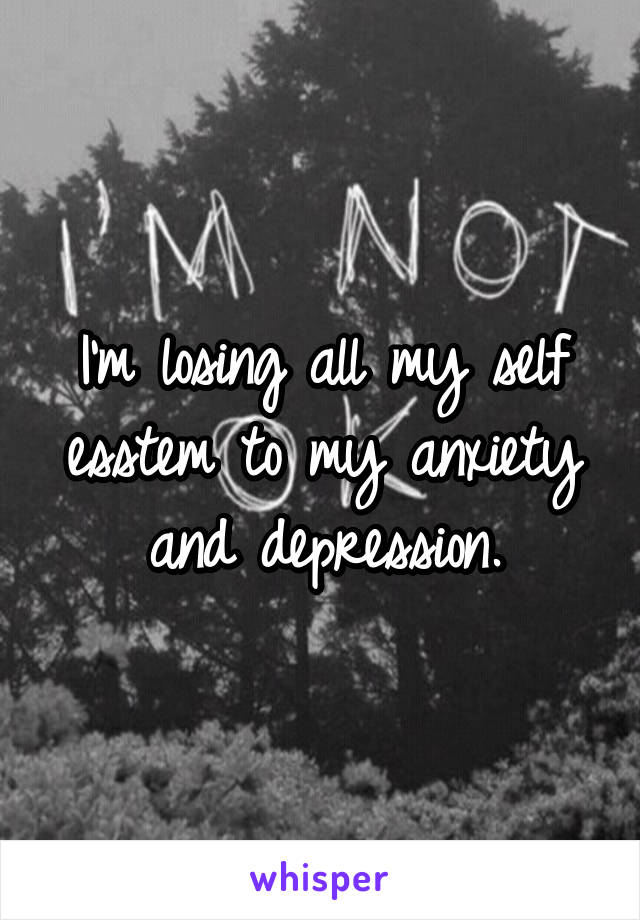 I'm losing all my self esstem to my anxiety and depression.